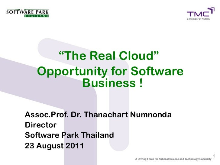 """The Real Cloud""  Opportunity for Software        Business !Assoc.Prof. Dr. Thanachart NumnondaDirectorSoftware Park Thail..."