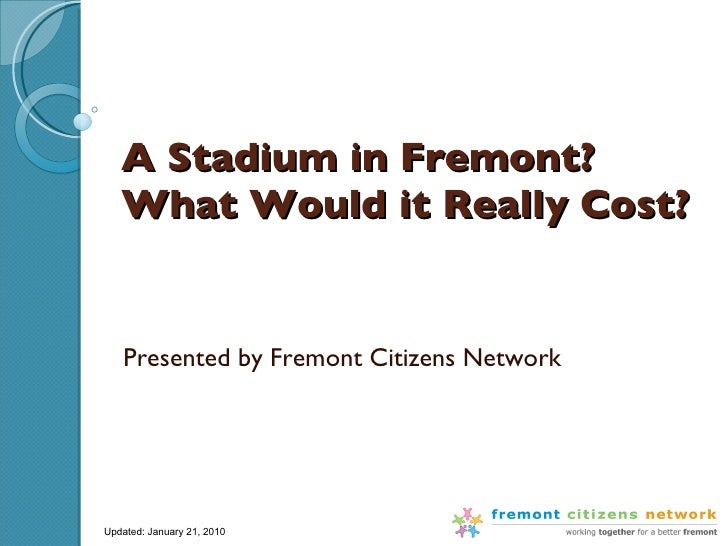 A Stadium in Fremont?  What Would it Really Cost? Presented by Fremont Citizens Network Updated: January 21, 2010