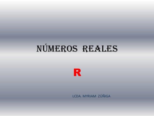NÚMEROS REALES R LCDA. MYRIAM ZÚÑIGA