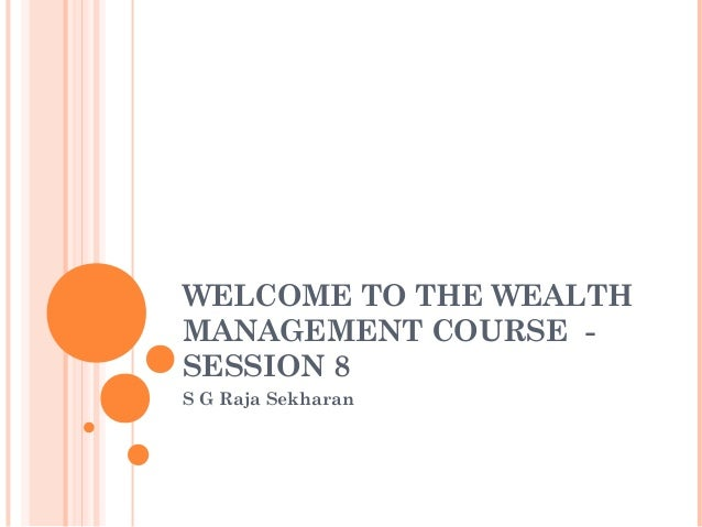 WELCOME TO THE WEALTH MANAGEMENT COURSE - SESSION 8 S G Raja Sekharan