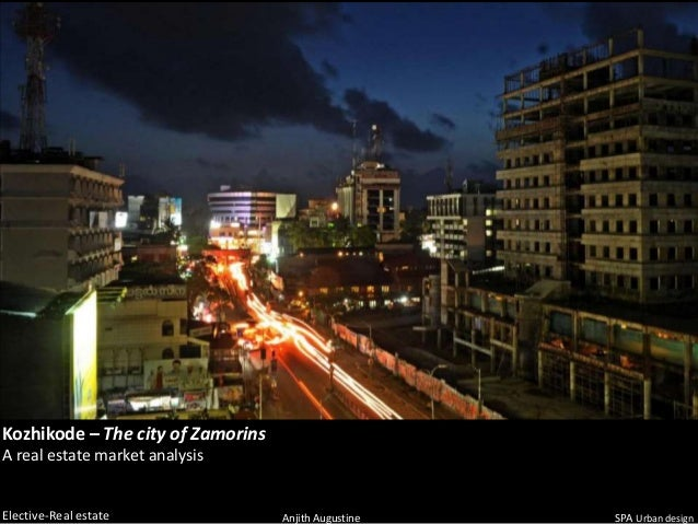 Kozhikode – The city of ZamorinsA real estate market analysisElective-Real estate               Anjith Augustine   SPA Urb...