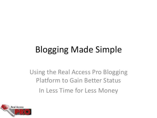 Blogging Made Simple Using the Real Access Pro Blogging Platform to Gain Better Status In Less Time for Less Money