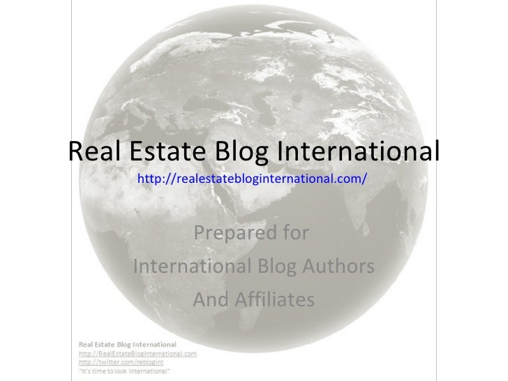 Real Estate Blog International http://realestatebloginternational.com/   Prepared for  International Blog Authors And Affi...