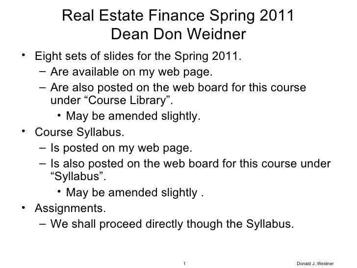 Real Estate Finance Spring 2011 Dean Don Weidner <ul><li>Eight sets of slides for the Spring 2011. </li></ul><ul><ul><li>A...
