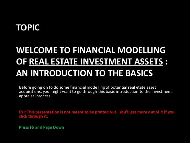 TOPIC WELCOME TO FINANCIAL MODELLING OF REAL ESTATE INVESTMENT ASSETS : AN INTRODUCTION TO THE BASICS Before going on to d...