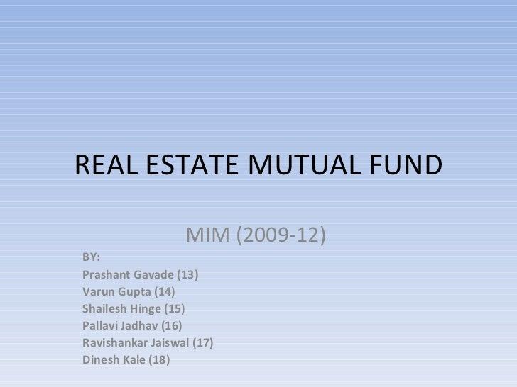 REAL ESTATE MUTUAL FUND MIM (2009-12)  BY:  Prashant Gavade (13) Varun Gupta (14) Shailesh Hinge (15) Pallavi Jadhav (16) ...