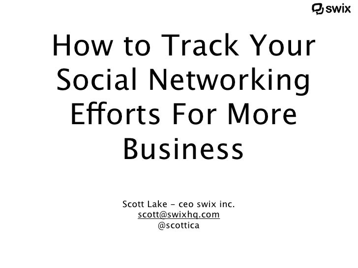 How to Track Your Social Networking  Efforts For More      Business     Scott Lake - ceo swix inc.        scott@swixhq.com...