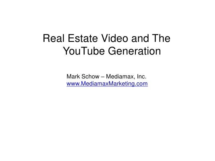 Real Estate Video and The YouTube Generation<br />Mark Schow – Mediamax, Inc.<br />www.MediamaxMarketing.com<br />