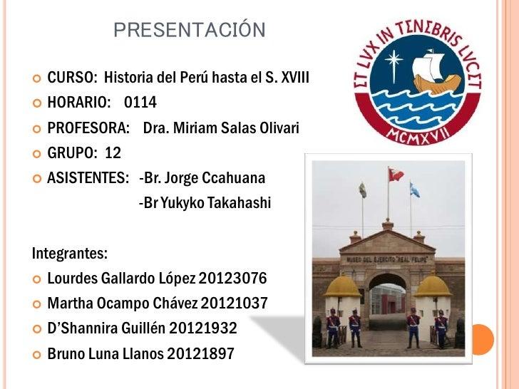 PRESENTACIÓN CURSO: Historia del Perú hasta el S. XVIII HORARIO: 0114 PROFESORA: Dra. Miriam Salas Olivari GRUPO: 12 ...