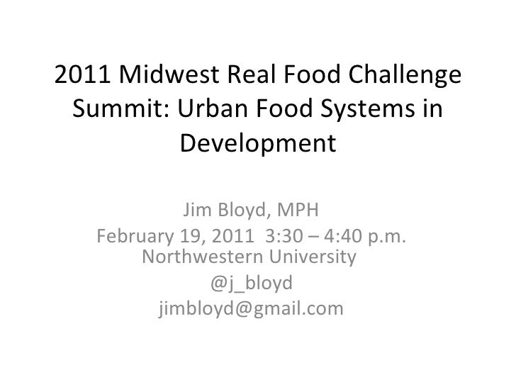 2011 Midwest Real Food Challenge Summit: Urban Food Systems in Development Jim Bloyd, MPH February 19, 2011  3:30 – 4:40 p...