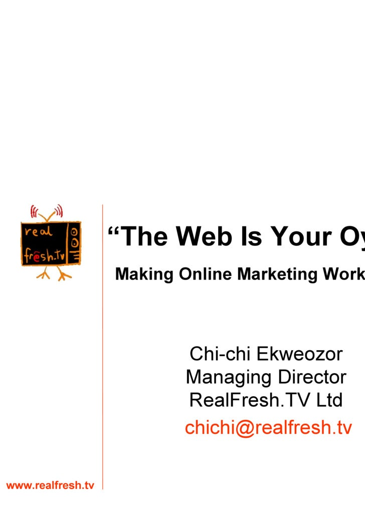 "Chi-chi Ekweozor Managing Director RealFresh.TV Ltd www.realfresh.tv [email_address] "" The Web Is Your Oyster"" Making Onli..."