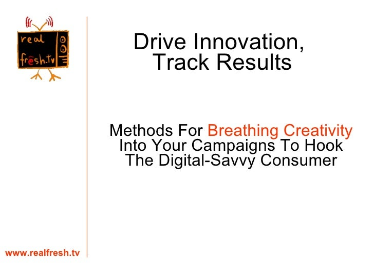 Methods For  Breathing Creativity  Into Your Campaigns To Hook The Digital-Savvy Consumer www.realfresh.tv Drive Innovatio...