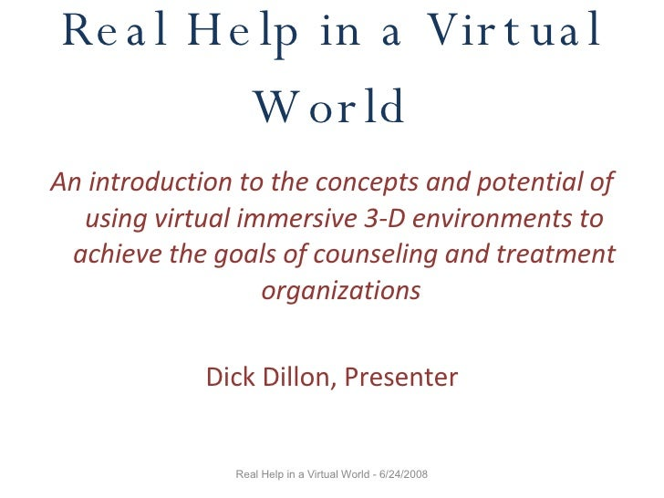 Real Help in a Virtual World <ul><li>An introduction to the concepts and potential of using virtual immersive 3-D environm...