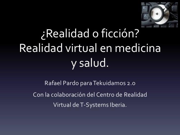 ¿Realidad o ficción?Realidad virtual en medicina y salud.<br />Rafael Pardo para Tekuidamos 2.o<br />Con la colaboración d...