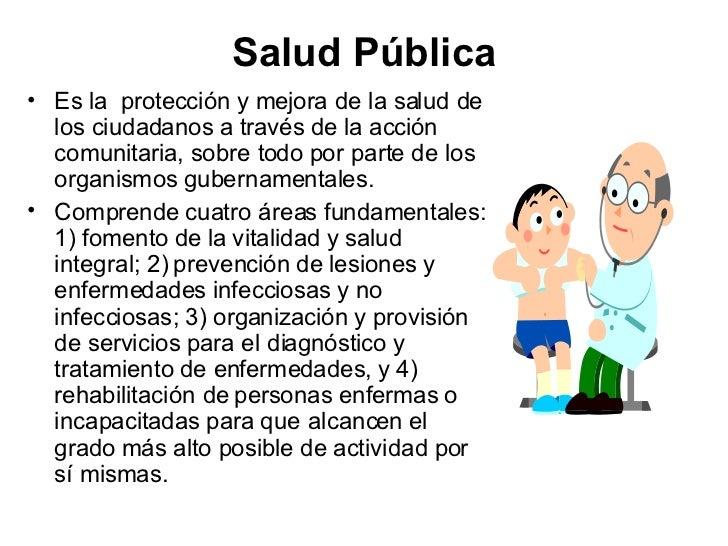 Salud Pública <ul><li>Es la  protección y mejora de la salud de los ciudadanos a través de la acción comunitaria, sobre to...