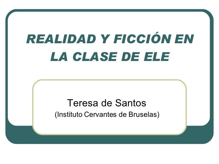 REALIDAD Y FICCIÓN EN LA CLASE DE ELE Teresa de Santos (Instituto Cervantes de Bruselas)