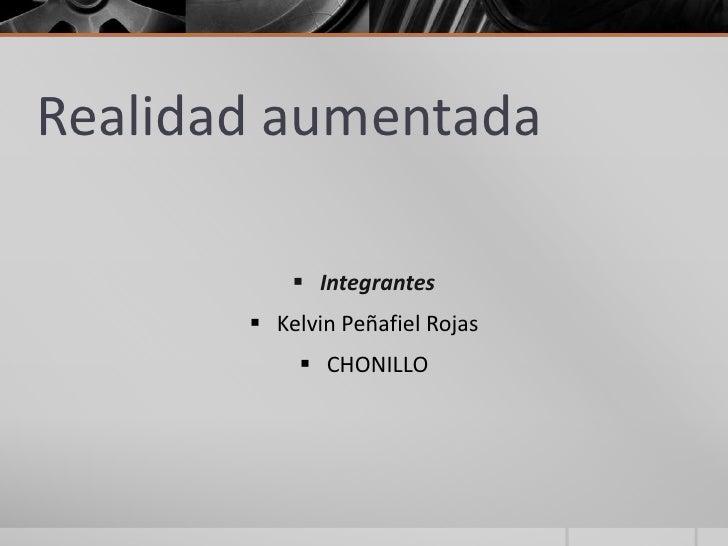Realidad aumentada            Integrantes        Kelvin Peñafiel Rojas             CHONILLO