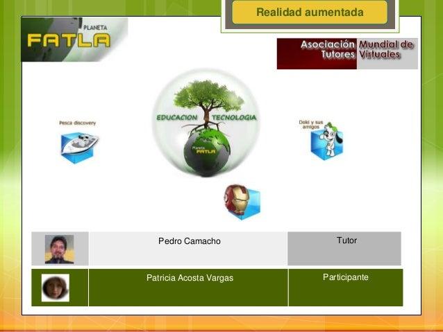 Pedro Camacho TutorPatricia Acosta Vargas ParticipanteRealidad aumentada