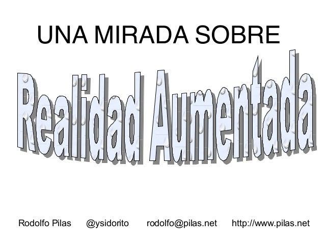 UNA MIRADA SOBRE  Rodolfo Pilas  @ysidorito  rodolfo@pilas.net  http://www.pilas.net