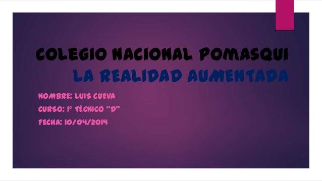 """Colegio nacional pomasqui LA REALIDAD AUMENTADA NOMBRE: LUIS CUEVA CURSO: 1° TÉCNICO """"D"""" FECHA: 10/04/2014"""