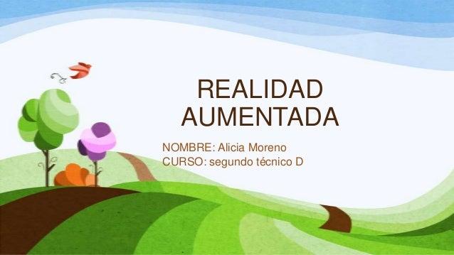 REALIDAD AUMENTADA NOMBRE: Alicia Moreno CURSO: segundo técnico D