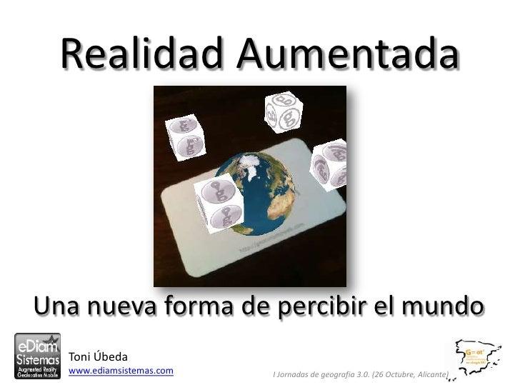 Realidad AumentadaUna nueva forma de percibir el mundo  Toni Úbeda  www.ediamsistemas.com   I Jornadas de geografia 3.0. (...