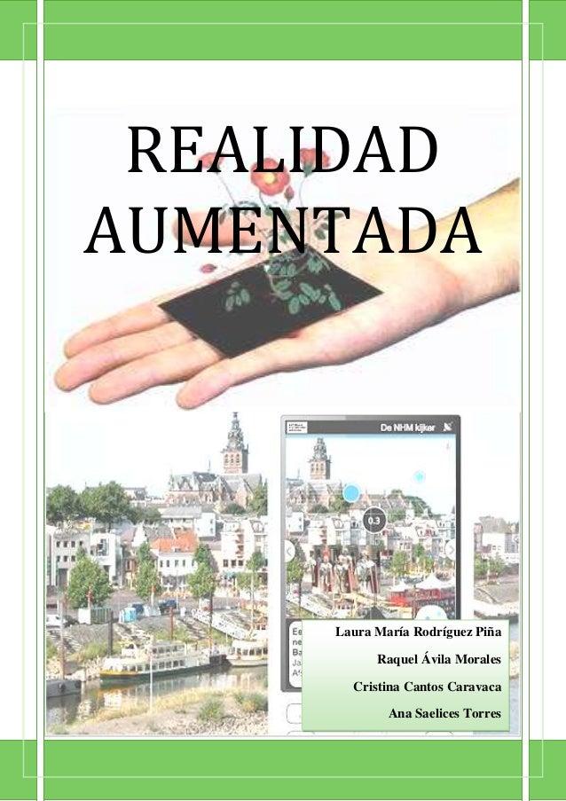 REALIDAD AUMENTADA  Laura María Rodríguez Piña Raquel Ávila Morales Cristina Cantos Caravaca Ana Saelices Torres