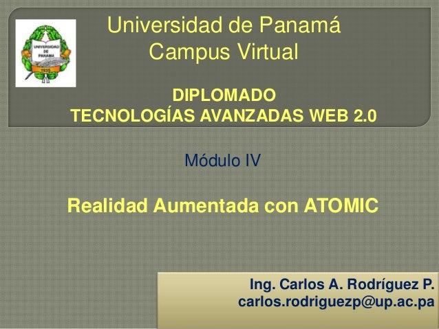 Universidad de Panamá Campus Virtual DIPLOMADO TECNOLOGÍAS AVANZADAS WEB 2.0 Módulo IV Realidad Aumentada con ATOMIC Ing. ...