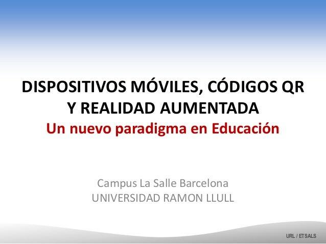 DISPOSITIVOS MÓVILES, CÓDIGOS QR Y REALIDAD AUMENTADA Un nuevo paradigma en Educación Campus La Salle Barcelona UNIVERSIDA...