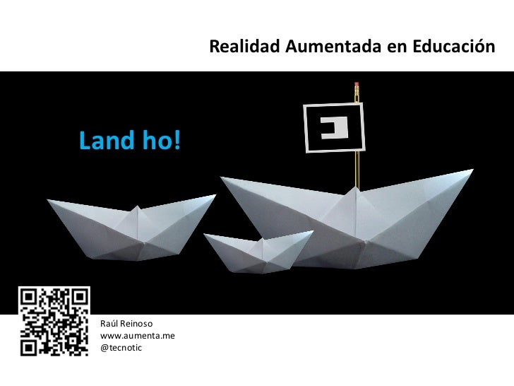 Realidad Aumentada en EducaciónLand ho! Raúl Reinoso www.aumenta.me @tecnotic