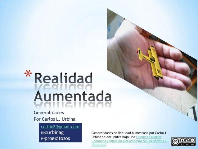 Generalidades Por Carlos L. Urbina * curbin2@gmail.com @curbinag @proexitosos Generalidades de Realidad Aumentada por Carl...