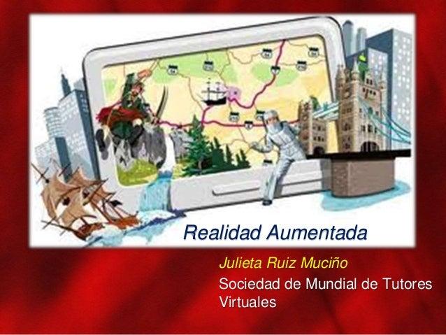 Realidad Aumentada Julieta Ruiz Muciño Sociedad de Mundial de Tutores Virtuales