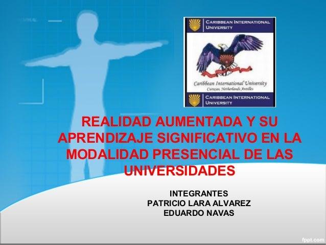 REALIDAD AUMENTADA Y SU APRENDIZAJE SIGNIFICATIVO EN LA MODALIDAD PRESENCIAL DE LAS UNIVERSIDADES INTEGRANTES PATRICIO LAR...