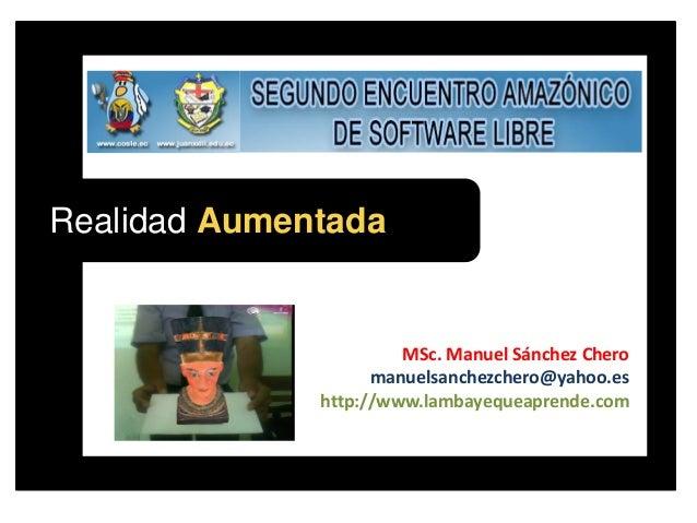 Realidad AumentadaMSc. Manuel Sánchez Cheromanuelsanchezchero@yahoo.eshttp://www.lambayequeaprende.com