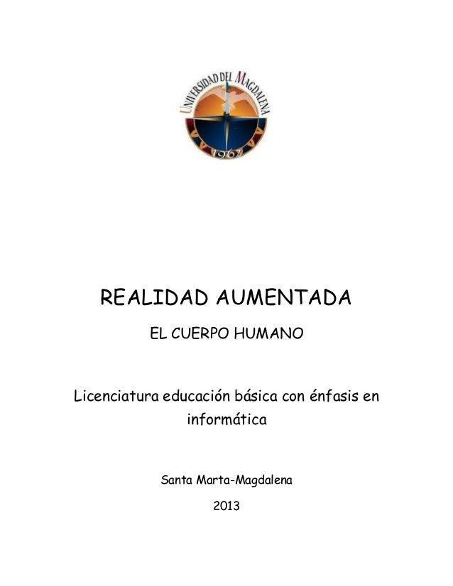 REALIDAD AUMENTADA EL CUERPO HUMANO  Licenciatura educación básica con énfasis en informática  Santa Marta-Magdalena 2013