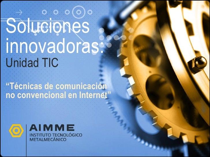 """Solucionesinnovadoras:Unidad TIC""""Técnicas de comunicaciónno convencional en Internet"""""""