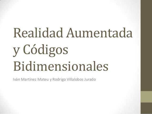 Realidad Aumentada y Códigos Bidimensionales Iván Martínez Mateu y Rodrigo Villalobos Jurado
