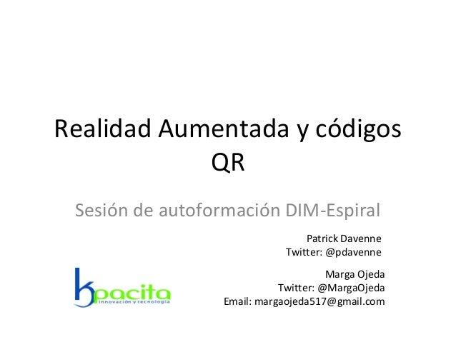 Realidad Aumentada y códigos QR Sesión de autoformación DIM-Espiral Marga Ojeda Twitter: @MargaOjeda Email: margaojeda517@...