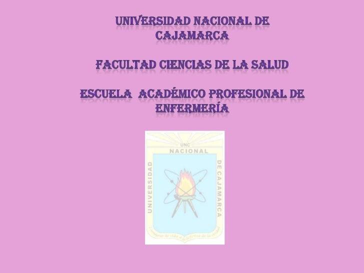 Universidad nacional de Cajamarca<br />Facultadciencias de la salud <br />Escuela  académico profesional de enfermería<br />