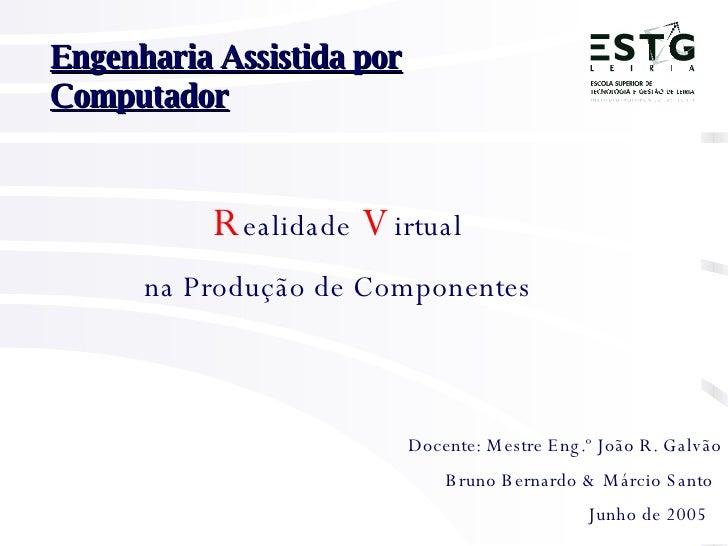 Bruno Bernardo & Márcio Santo   Engenharia Assistida por Computador Docente: Mestre Eng.º João R. Galvão   R ealidade   V ...