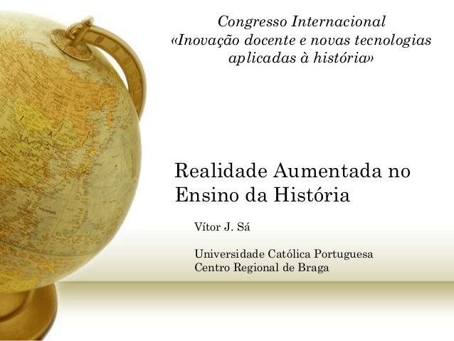 Realidade Aumentada no Ensino da História Vítor J. Sá Universidade Católica Portuguesa Centro Regional de Braga Congresso ...