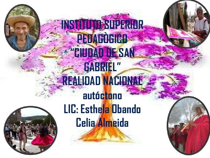 """INSTITUTO SUPERIOR     PEDAGÒGICO   """"CIUDAD DE SAN       GABRIEL"""" REALIDAD NACIONAL      autóctono LIC: Esthela Obando    ..."""