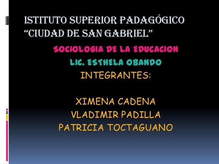 """ISTITUTO SUPERIOR PADAGÓGICO """"CIUDAD DE SAN GABRIEL""""<br />SOCIOLOGIA DE LA EDUCACION<br />LIC. ESTHELA OBANDO<br />INTEGRA..."""