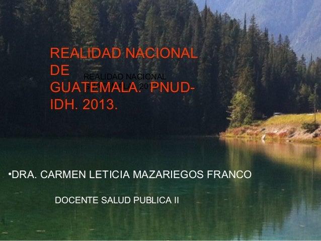 REALIDAD NACIONAL DE REALIDAD NACIONAL GUATEMALA GUATEMALA.2013 PNUDIDH. 2013.  •DRA. CARMEN LETICIA MAZARIEGOS FRANCO DOC...