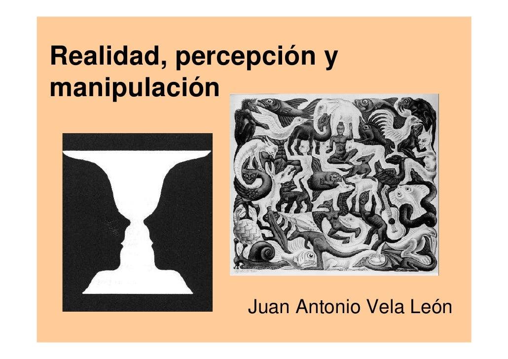 Realidad, percepción y manipulación                    Juan Antonio Vela León