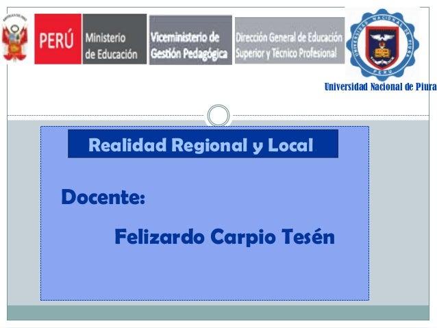 Universidad Nacional de Piura  Realidad Regional y Local.  Docente:  Felizardo Carpio Tesén
