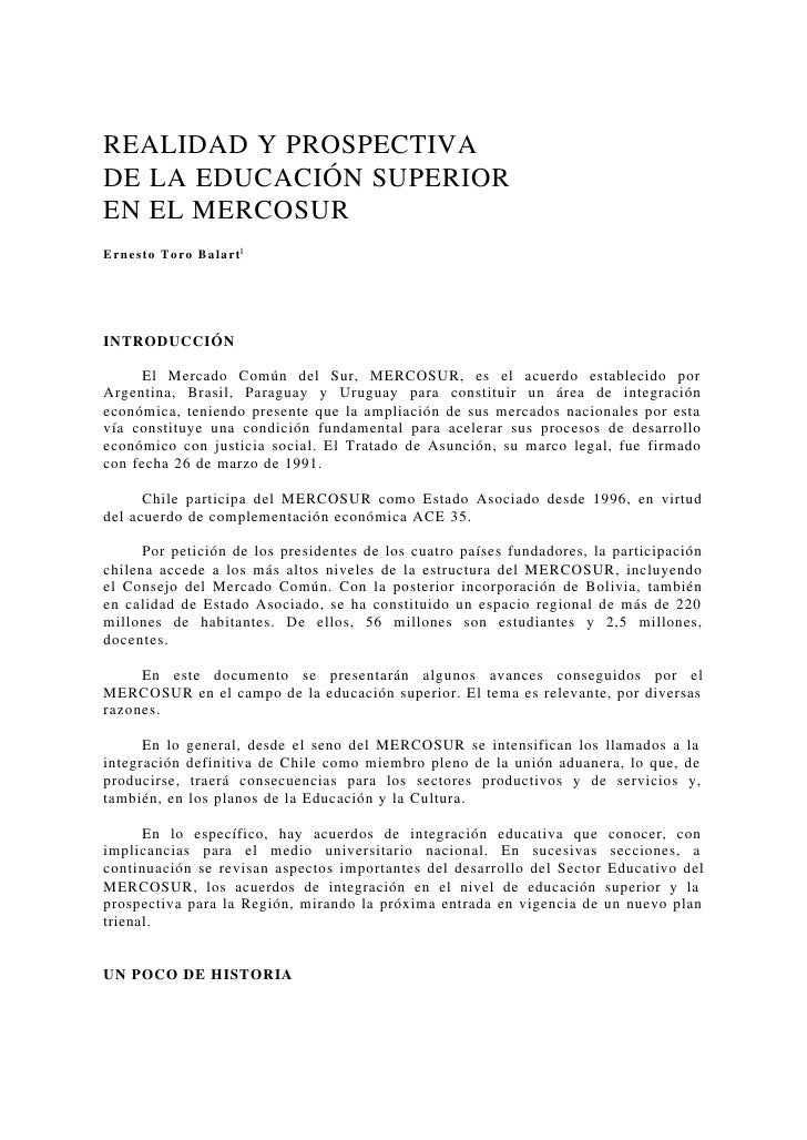 REALIDAD Y PROSPECTIVA DE LA EDUCACIÓN SUPERIOR EN EL MERCOSUR Ernesto Toro Balart1     INTRODUCCIÓN       El Mercado Comú...