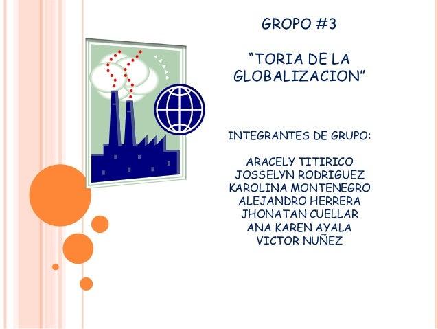 "GROPO #3 ""TORIA DE LA GLOBALIZACION""  INTEGRANTES DE GRUPO: ARACELY TITIRICO JOSSELYN RODRIGUEZ KAROLINA MONTENEGRO ALEJAN..."