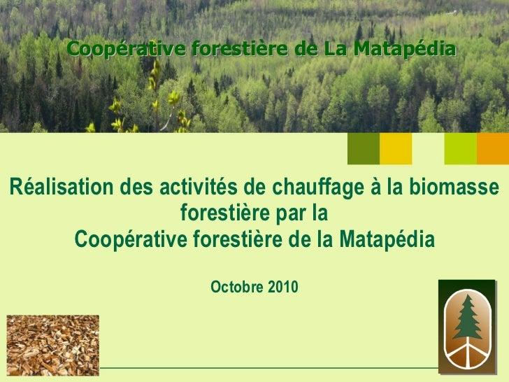 Coopérative forestière de La MatapédiaRéalisation des activités de chauffage à la biomasse                  forestière par...