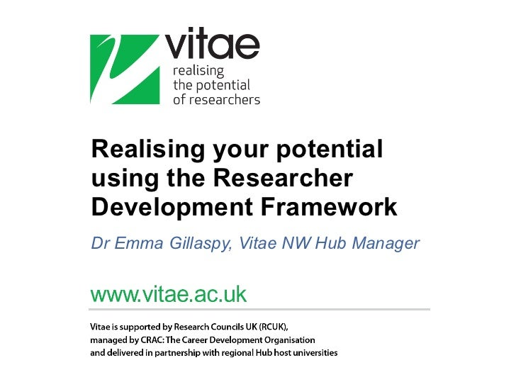 Realising your potential using the Researcher Development Framework Dr Emma Gillaspy, Vitae NW Hub Manager